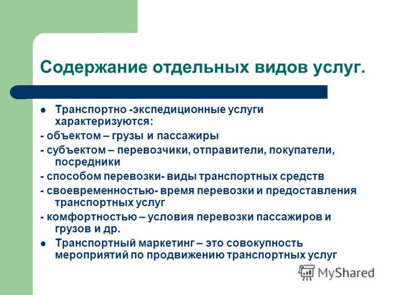 Содержание отдельных видов услуг. Транспортно -экспедиционные услуги характеризуются: - объектом – грузы и пассажиры - субъектом – перевозчики, отправители, покупатели, посредники - способом перевозки- виды транспортных средств - своевременностью- вр