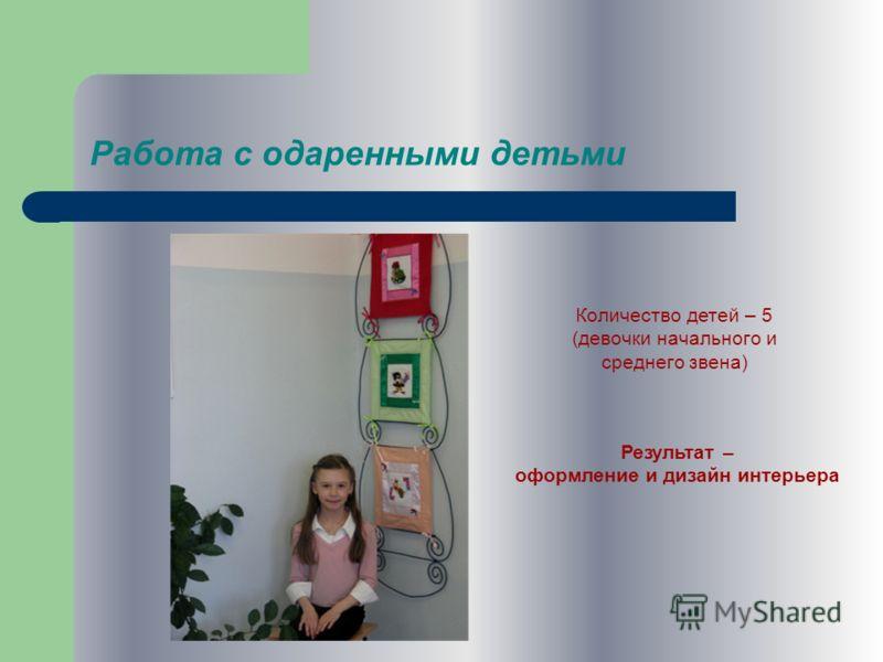 Работа с одаренными детьми Количество детей – 5 (девочки начального и среднего звена) Результат – оформление и дизайн интерьера