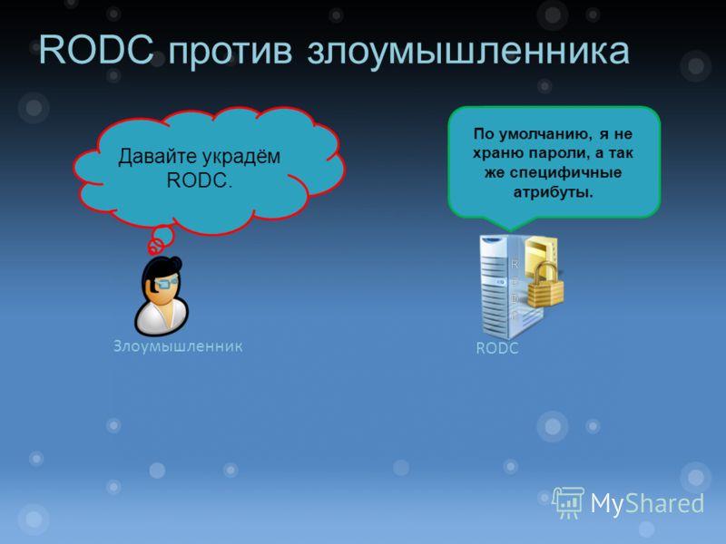 RODC против злоумышленника Давайте украдём RODC. По умолчанию, я не храню пароли, а так же специфичные атрибуты. Злоумышленник RODC