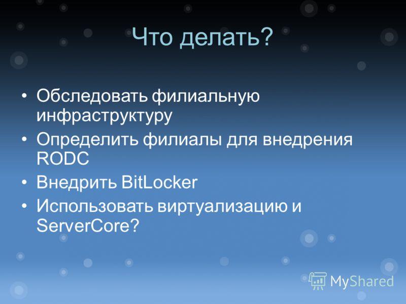 Что делать? Обследовать филиальную инфраструктуру Определить филиалы для внедрения RODC Внедрить BitLocker Использовать виртуализацию и ServerCore?