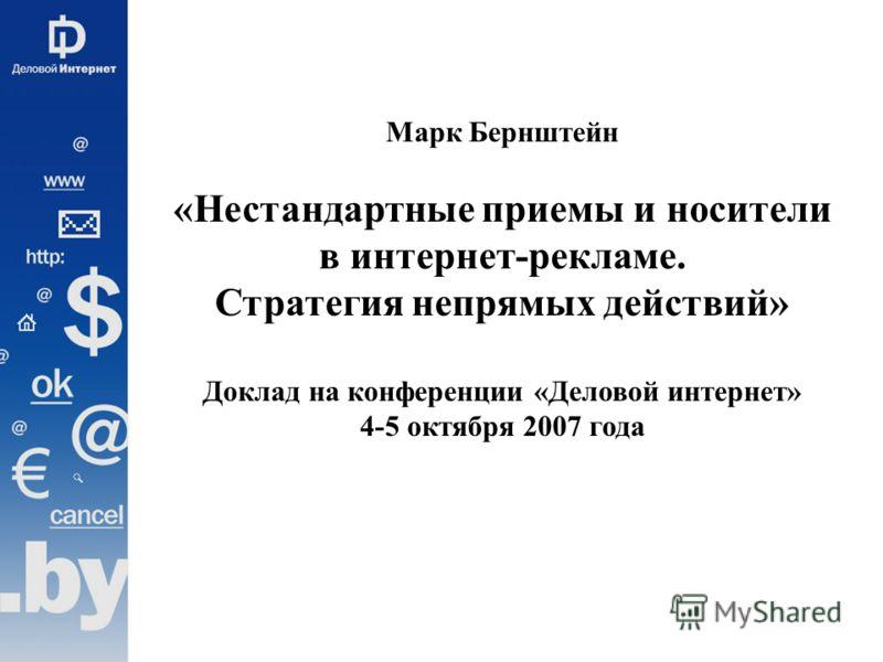 Марк Бернштейн «Нестандартные приемы и носители в интернет-рекламе. Стратегия непрямых действий» Доклад на конференции «Деловой интернет» 4-5 октября 2007 года