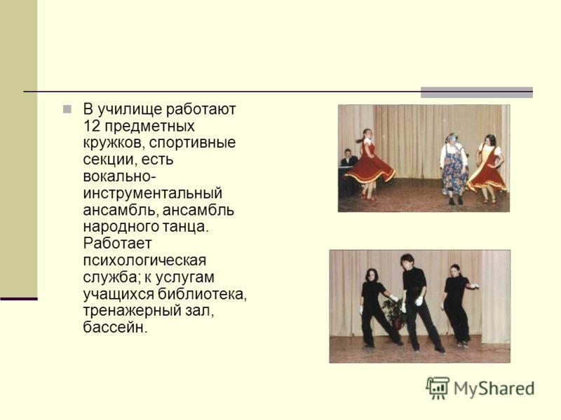 В училище работают 12 предметных кружков, спортивные секции, есть вокально- инструментальный ансамбль, ансамбль народного танца. Работает психологическая служба; к услугам учащихся библиотека, тренажерный зал, бассейн.
