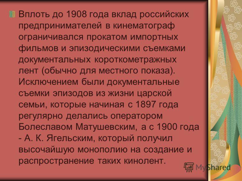 Вплоть до 1908 года вклад российских предпринимателей в кинематограф ограничивался прокатом импортных фильмов и эпизодическими съемками документальных короткометражных лент (обычно для местного показа). Исключением были документальные съемки эпизодов