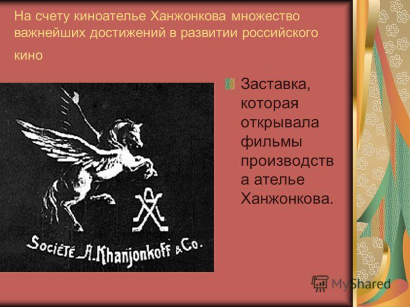 На счету киноателье Ханжонкова множество важнейших достижений в развитии российского кино Заставка, которая открывала фильмы производств а ателье Ханжонкова.