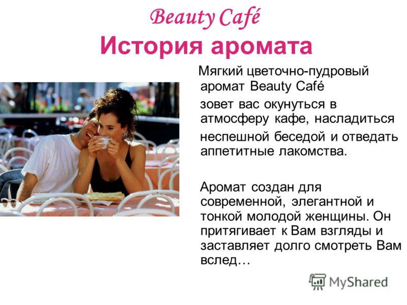 Beauty Café История аромата Мягкий цветочно-пудровый аромат Beauty Café зовет вас окунуться в атмосферу кафе, насладиться неспешной беседой и отведать аппетитные лакомства. Аромат создан для современной, элегантной и тонкой молодой женщины. Он притяг