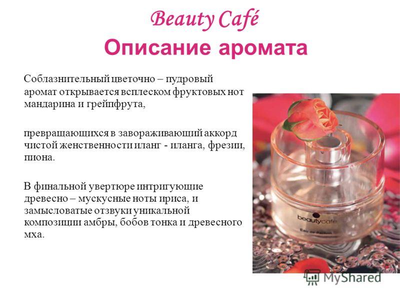 Beauty Café Описание аромата Соблазнительный цветочно – пудровый аромат открывается всплеском фруктовых нот мандарина и грейпфрута, превращающихся в завораживающий аккорд чистой женственности иланг - иланга, фрезии, пиона. В финальной увертюре интриг