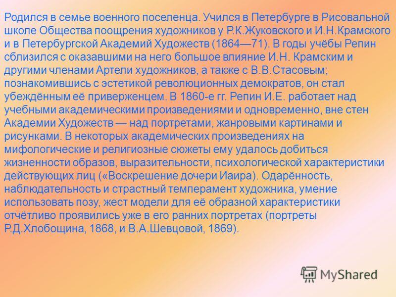 Родился в семье военного поселенца. Учился в Петербурге в Рисовальной школе Общества поощрения художников у Р.К.Жуковского и И.Н.Крамского и в Петербургской Академий Художеств (186471). В годы учёбы Репин сблизился с оказавшими на него большое влияни