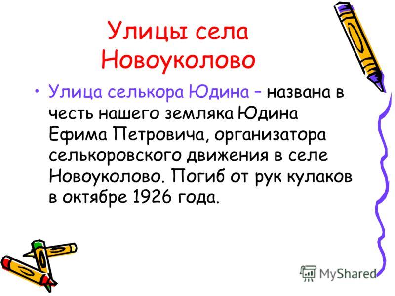 Улицы села Новоуколово Улица селькора Юдина – названа в честь нашего земляка Юдина Ефима Петровича, организатора селькоровского движения в селе Новоуколово. Погиб от рук кулаков в октябре 1926 года.