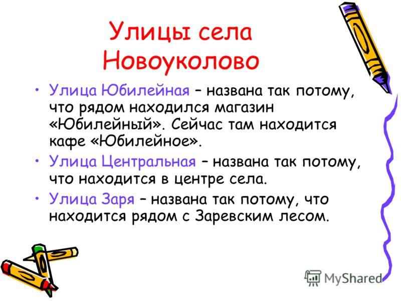 Улицы села Новоуколово Улица Юбилейная – названа так потому, что рядом находился магазин «Юбилейный». Сейчас там находится кафе «Юбилейное». Улица Центральная – названа так потому, что находится в центре села. Улица Заря – названа так потому, что нах
