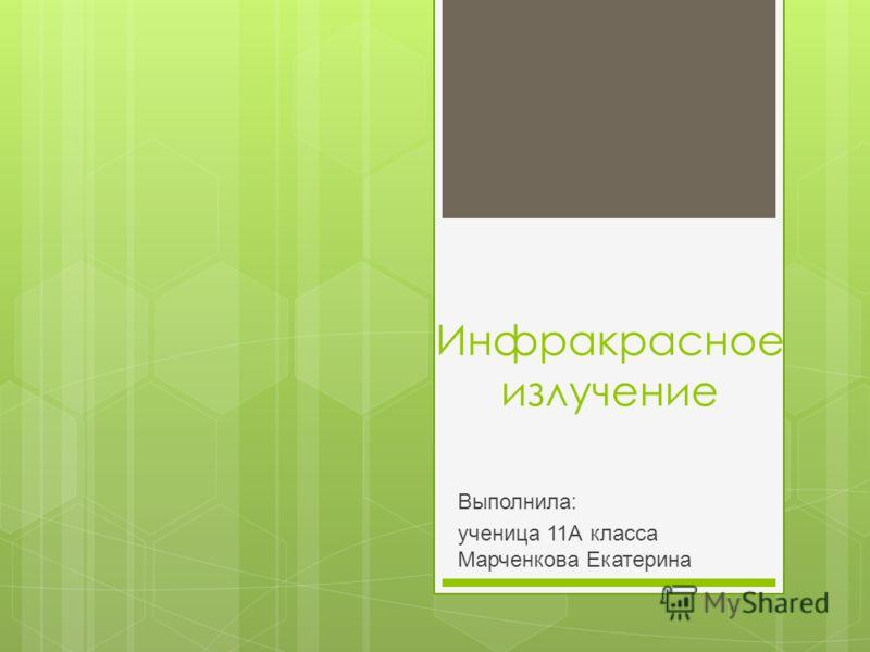 Инфракрасное излучение Выполнила: ученица 11А класса Марченкова Екатерина