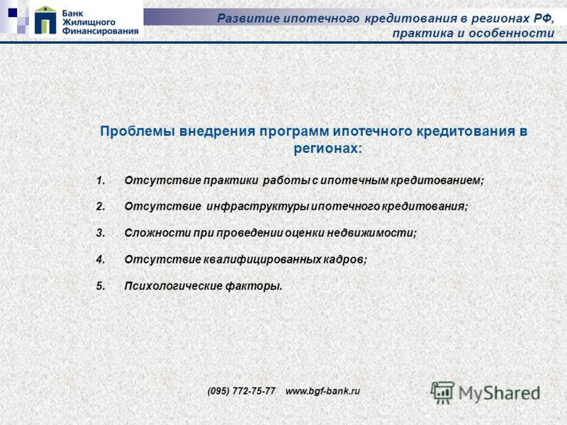 Развитие ипотечного кредитования в регионах РФ, практика и особенности Проблемы внедрения программ ипотечного кредитования в регионах: 1.Отсутствие практики работы с ипотечным кредитованием; 2.Отсутствие инфраструктуры ипотечного кредитования; 3.Слож