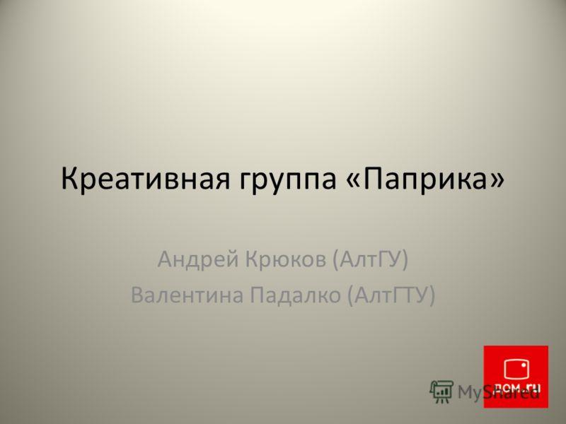 Креативная группа «Паприка» Андрей Крюков (АлтГУ) Валентина Падалко (АлтГТУ)