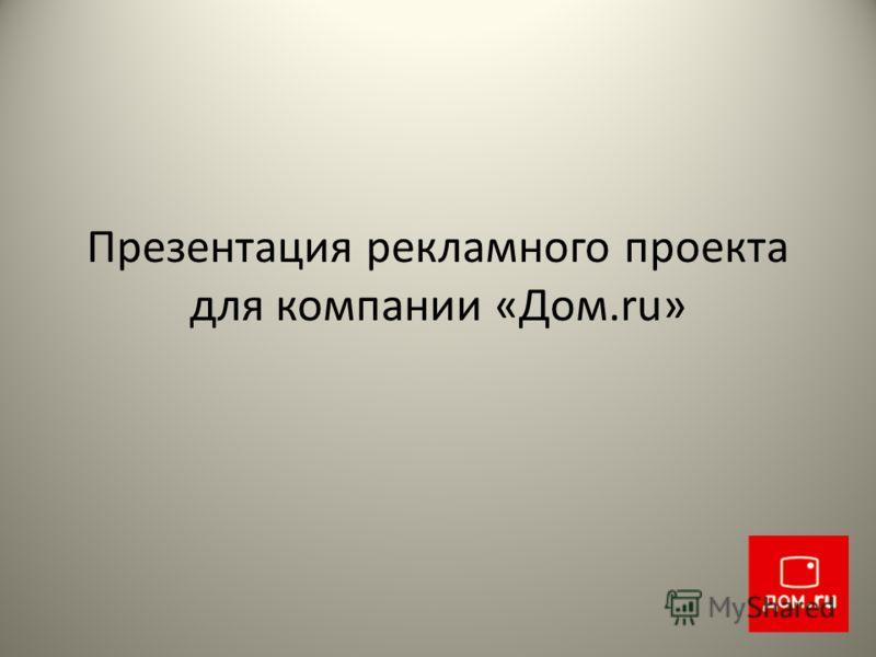 Презентация рекламного проекта для компании «Дом.ru»