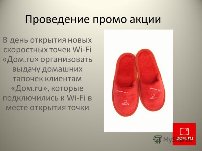Проведение промо акции В день открытия новых скоростных точек Wi-Fi «Дом.ru» организовать выдачу домашних тапочек клиентам «Дом.ru», которые подключились к Wi-Fi в месте открытия точки