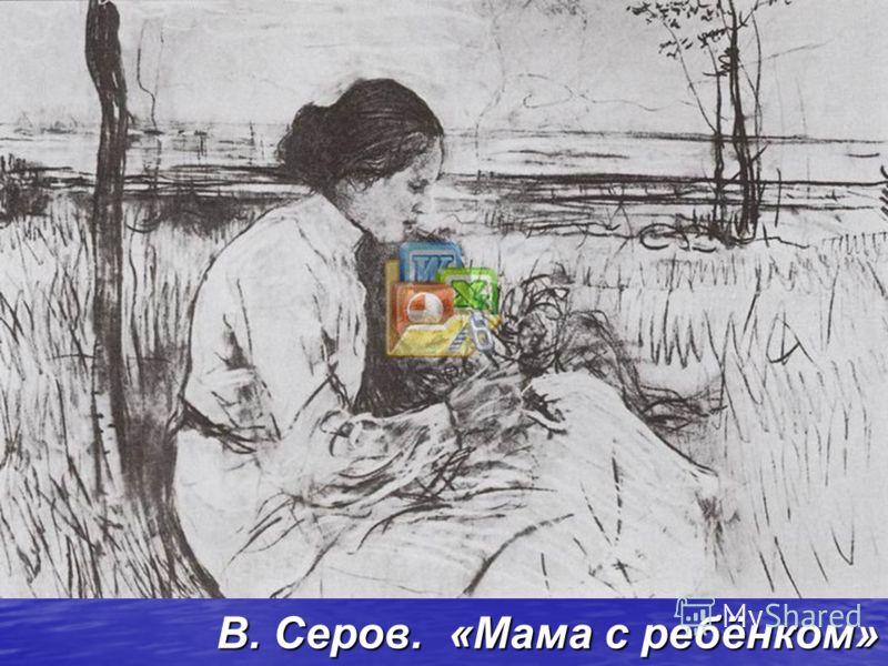 В. Серов. «Мама с ребёнком»