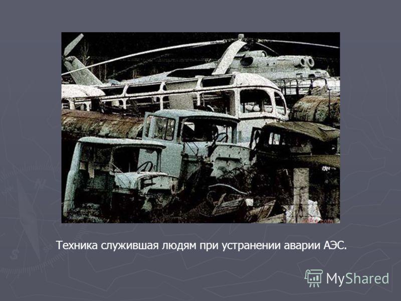 Техника служившая людям при устранении аварии АЭС.