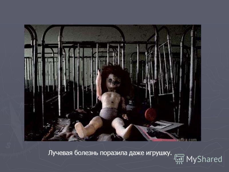 Лучевая болезнь поразила даже игрушку.