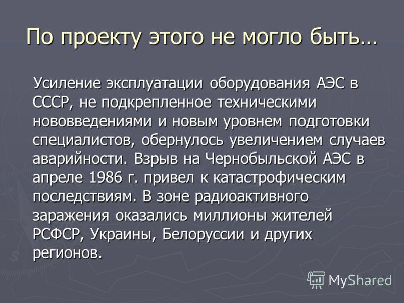 По проекту этого не могло быть… Усиление эксплуатации оборудования АЭС в СССР, не подкрепленное техническими нововведениями и новым уровнем подготовки специалистов, обернулось увеличением случаев аварийности. Взрыв на Чернобыльской АЭС в апреле 1986