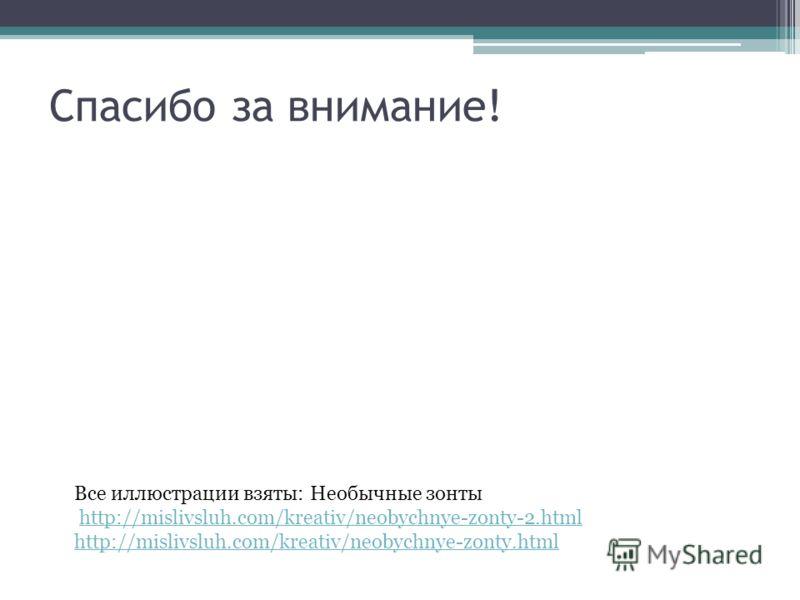 Спасибо за внимание! Все иллюстрации взяты: Необычные зонты http://mislivsluh.com/kreativ/neobychnye-zonty-2.html http://mislivsluh.com/kreativ/neobychnye-zonty.html