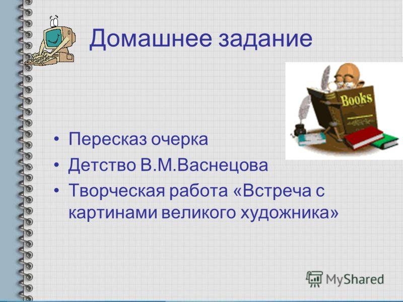Домашнее задание Пересказ очерка Детство В.М.Васнецова Творческая работа «Встреча с картинами великого художника»