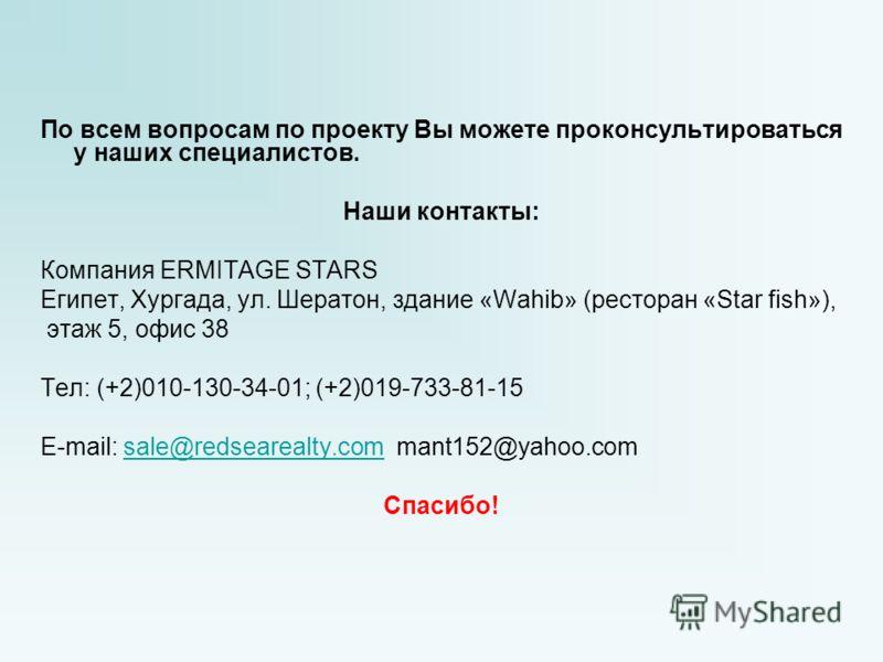 По всем вопросам по проекту Вы можете проконсультироваться у наших специалистов. Наши контакты: Компания ERMITAGE STARS Египет, Хургада, ул. Шератон, здание «Wahib» (ресторан «Star fish»), этаж 5, офис 38 Тел: (+2)010-130-34-01; (+2)019-733-81-15 E-m