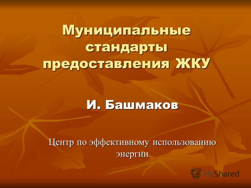 Муниципальные стандарты предоставления ЖКУ И. Башмаков Центр по эффективному использованию энергии