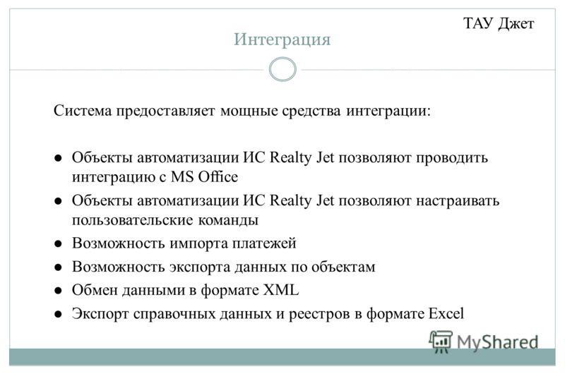 Интеграция Система предоставляет мощные средства интеграции: Объекты автоматизации ИС Realty Jet позволяют проводить интеграцию с MS Office Объекты автоматизации ИС Realty Jet позволяют настраивать пользовательские команды Возможность импорта платеже