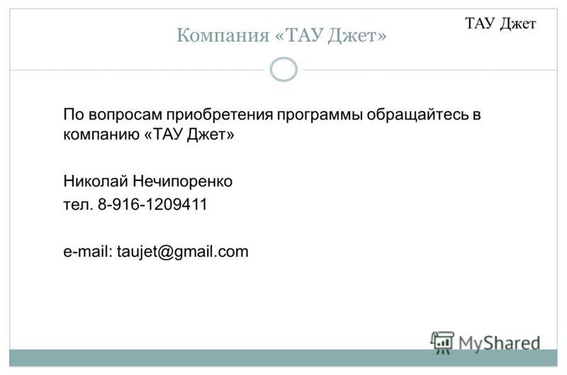 Компания «ТАУ Джет» По вопросам приобретения программы обращайтесь в компанию «ТАУ Джет» Николай Нечипоренко тел. 8-916-1209411 e-mail: taujet@gmail.com ТАУ Джет