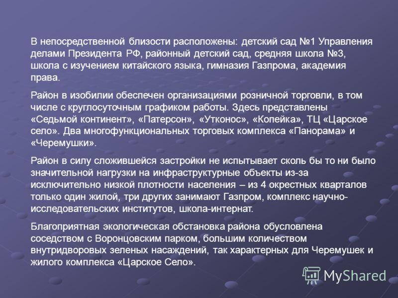 В непосредственной близости расположены: детский сад 1 Управления делами Президента РФ, районный детский сад, средняя школа 3, школа с изучением китайского языка, гимназия Газпрома, академия права. Район в изобилии обеспечен организациями розничной т