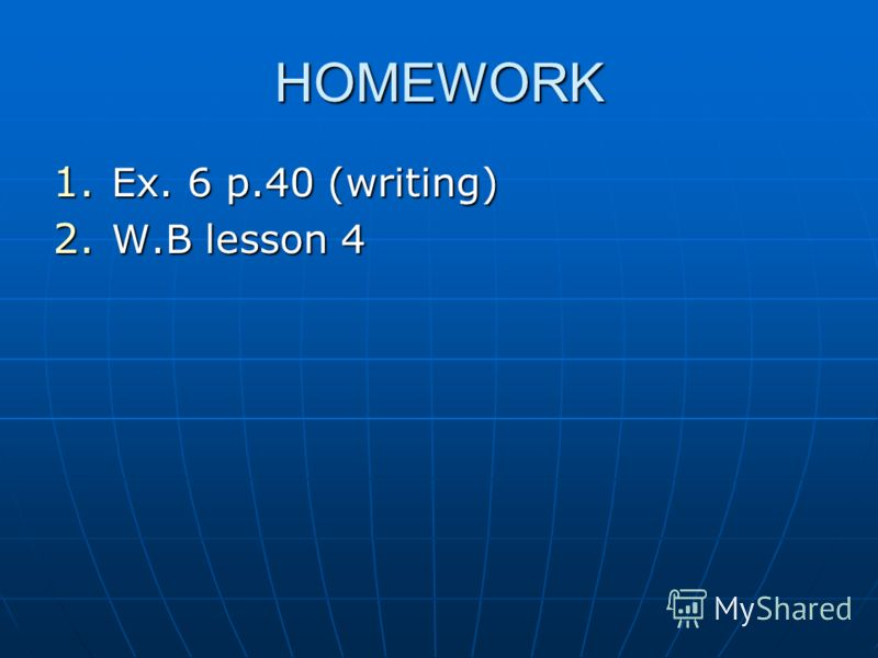 HOMEWORK 1. Ex. 6 p.40 (writing) 2. W.B lesson 4