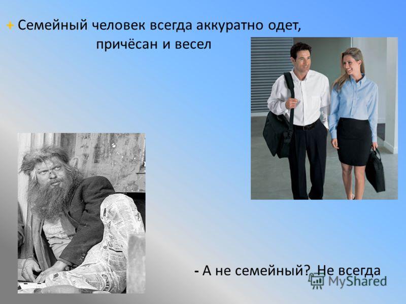 + Семейный человек всегда аккуратно одет, причёсан и весел - А не семейный? Не всегда