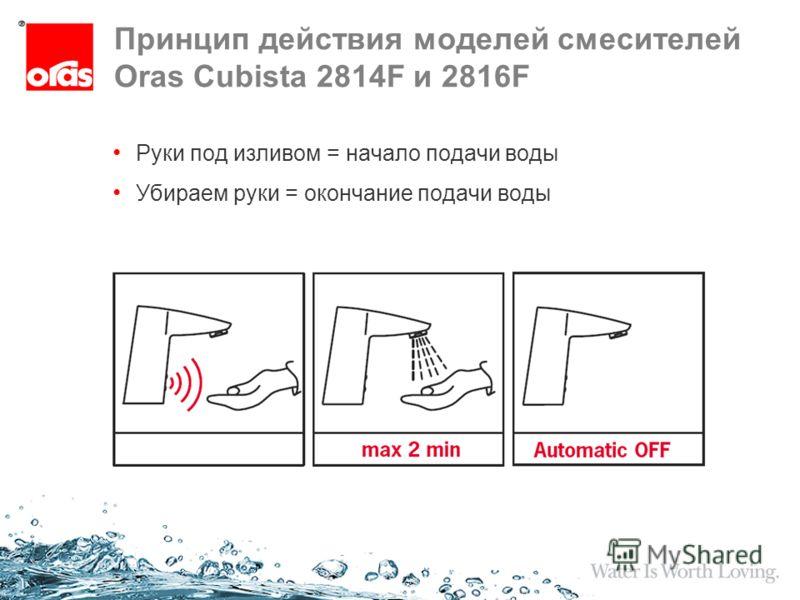 Принцип действия моделей смесителей Oras Cubista 2814F и 2816F Руки под изливом = начало подачи воды Убираем руки = окончание подачи воды