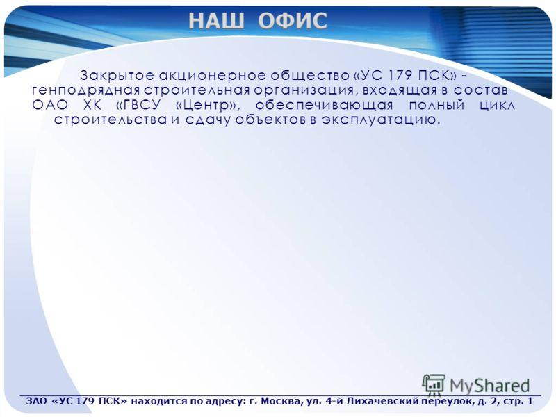Закрытое акционерное общество «УС 179 ПСК» - генподрядная строительная организация, входящая в состав ОАО ХК «ГВСУ «Центр», обеспечивающая полный цикл строительства и сдачу объектов в эксплуатацию. ЗАО «УС 179 ПСК» находится по адресу: г. Москва, ул.