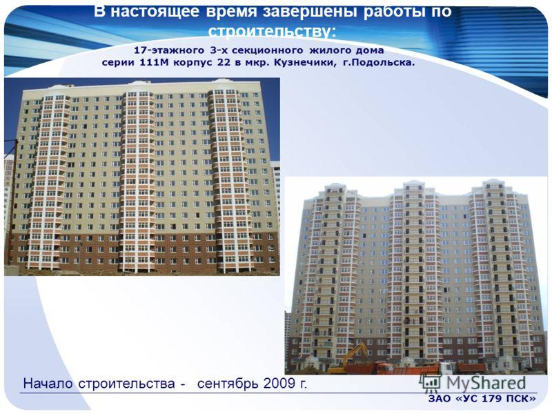 В настоящее время завершены работы по строительству: ЗАО «УС 179 ПСК» 17-этажного 3-х секционного жилого дома серии 111М корпус 22 в мкр. Кузнечики, г.Подольска. Начало строительства - сентябрь 2009 г.
