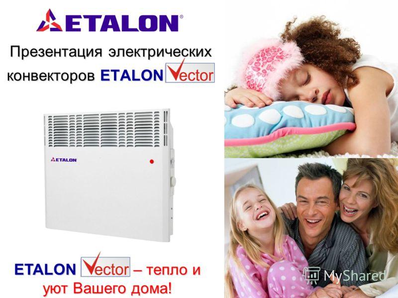 Презентация электрических конвекторов ETALON Презентация электрических конвекторов ETALON ETALON Vector – тепло и уют Вашего дома!