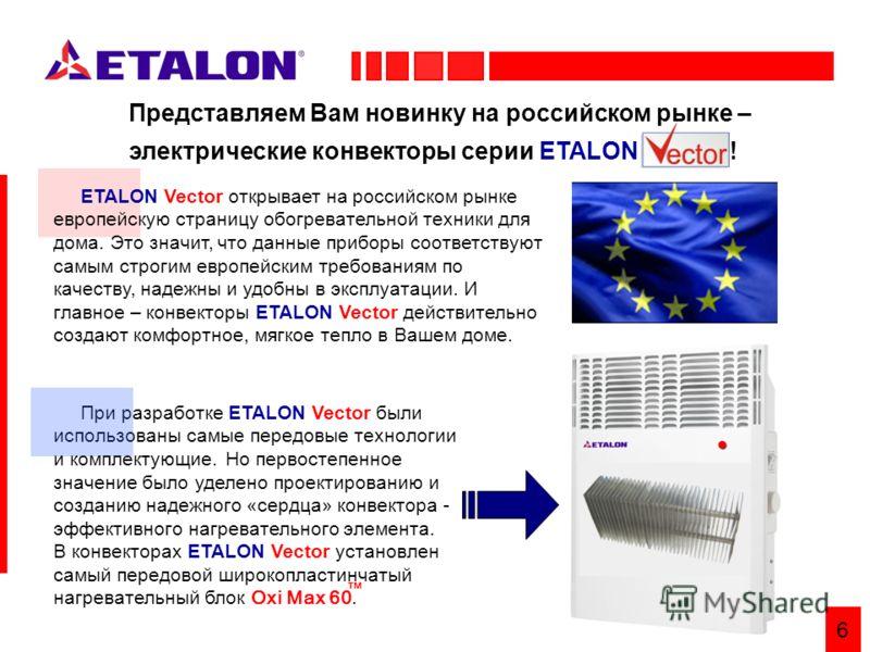6 При разработке ETALON Vector были использованы самые передовые технологии и комплектующие. Но первостепенное значение было уделено проектированию и созданию надежного «сердца» конвектора - эффективного нагревательного элемента. В конвекторах ETALON