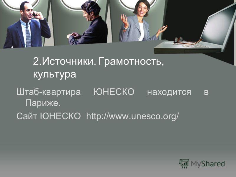 2.Источники. Грамотность, культура Штаб-квартира ЮНЕСКО находится в Париже. Сайт ЮНЕСКО http://www.unesco.org/