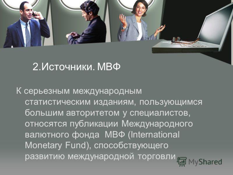 2.Источники. МВФ К серьезным международным статистическим изданиям, пользующимся большим авторитетом у специалистов, относятся публикации Международного валютного фонда МВФ (International Monetary Fund), способствующего развитию международной торговл