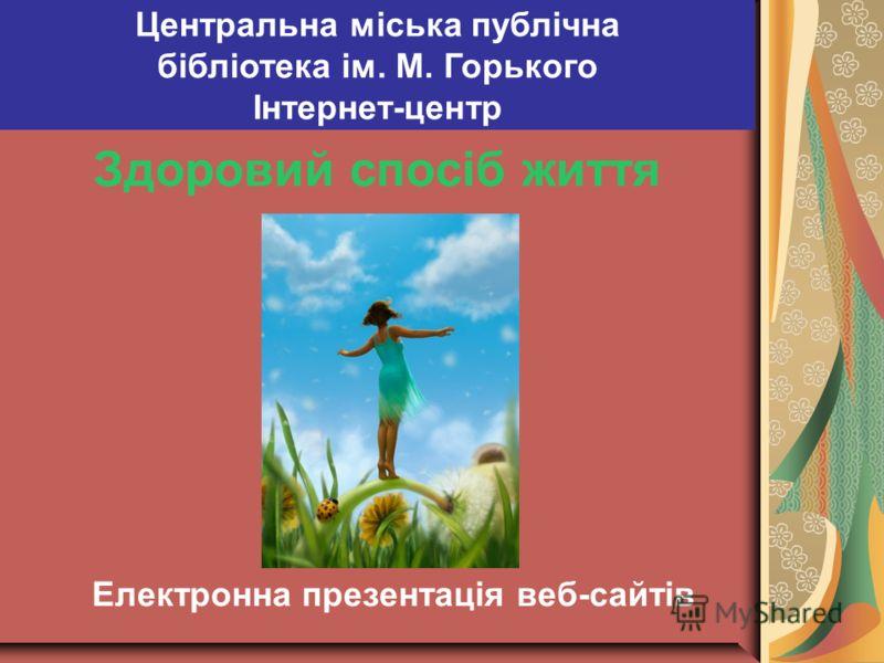 Здоровий спосіб життя Електронна презентацiя веб-сайтiв Центральна міська публічна бібліотека ім. М. Горького Інтернет-центр