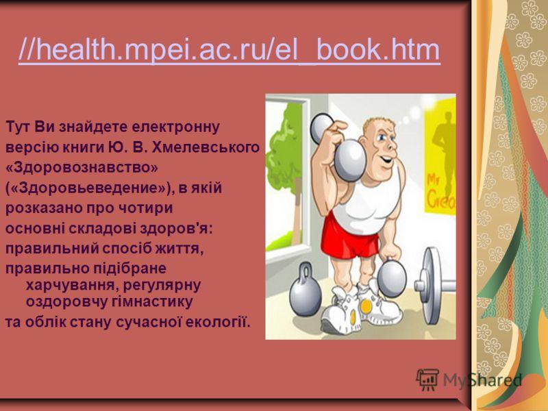 //health.mpei.ac.ru/el_book.htm Тут Ви знайдете електронну версію книги Ю. В. Хмелевського «Здоровознавство» («Здоровьеведение»), в якій розказано про чотири основні складові здоров'я: правильний спосіб життя, правильно підібране харчування, регулярн