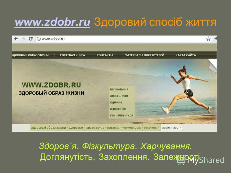 www.zdobr.ruwww.zdobr.ru Здоровий спосіб життя Здоров`я. Фізкультура. Харчування. Доглянутість. Захоплення. Залежності