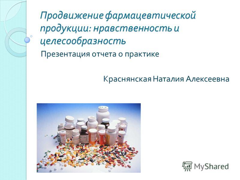 Продвижение фармацевтической продукции : нравственность и целесообразность Презентация отчета о практике Краснянская Наталия Алексеевна