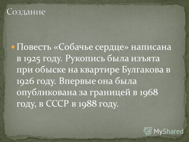 Повесть «Собачье сердце» написана в 1925 году. Рукопись была изъята при обыске на квартире Булгакова в 1926 году. Впервые она была опубликована за границей в 1968 году, в СССР в 1988 году.
