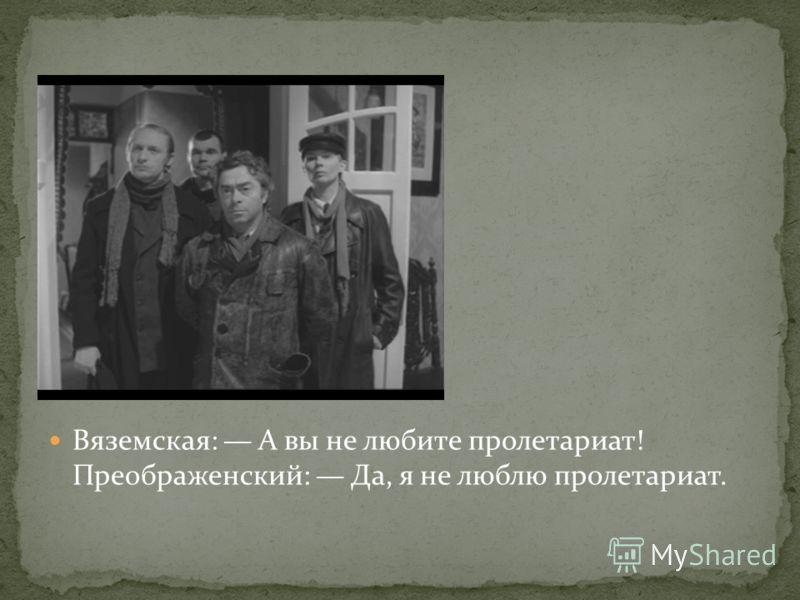 Вяземская: А вы не любите пролетариат! Преображенский: Да, я не люблю пролетариат.
