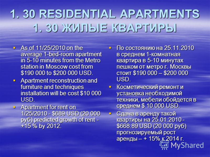 1. 30 RESIDENTIAL APARTMENTS 1. 30 ЖИЛЫЕ КВАРТИРЫ As of 11/25/2010 on the average 1-bed-room apartment in 5-10 minutes from the Metro station in Moscow cost from $190 000 to $200 000 USD. As of 11/25/2010 on the average 1-bed-room apartment in 5-10 m