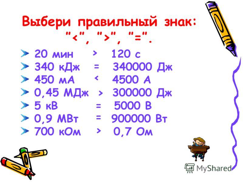 Выбери правильный знак: =. 20 мин 120 с 340 кДж 340000 Дж 450 мА 4500 А 0,45 МДж 300000 Дж 5 кВ 5000 В 0,9 МВт 900000 Вт 700 кОм 0,7 Ом > = < > = = >