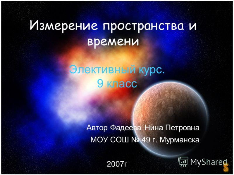 Измерение пространства и времени Элективный курс. 9 класс Автор Фадеева Нина Петровна МОУ СОШ 49 г. Мурманска 2007г
