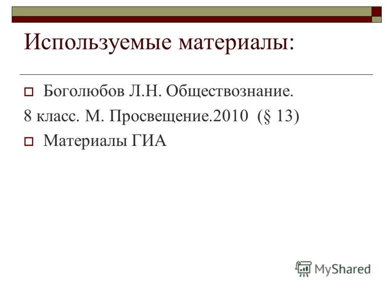 Используемые материалы: Боголюбов Л.Н. Обществознание. 8 класс. М. Просвещение.2010 (§ 13) Материалы ГИА