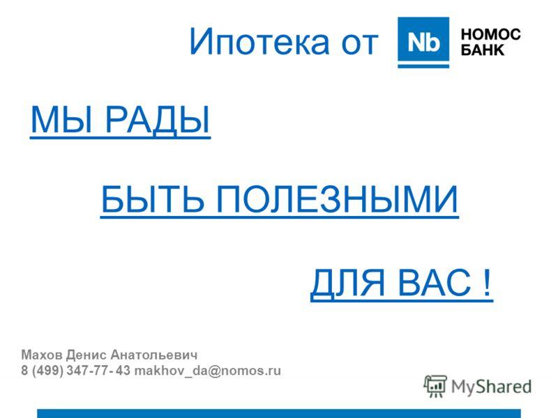 Ипотека от МЫ РАДЫ БЫТЬ ПОЛЕЗНЫМИ ДЛЯ ВАС ! Махов Денис Анатольевич 8 (499) 347-77- 43 makhov_da@nomos.ru