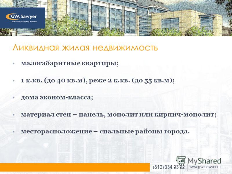 (812) 334 93 92 www.gvasawyer.ru Ликвидная жилая недвижимость малогабаритные квартиры; 1 к.кв. (до 40 кв.м), реже 2 к.кв. (до 55 кв.м); дома эконом-класса; материал стен – панель, монолит или кирпич-монолит; месторасположение – спальные районы города